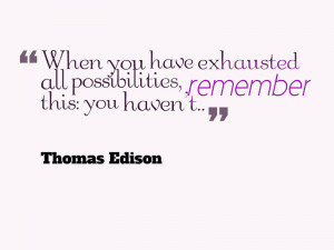 When you have exhausted all possibilities, remember this: you haven ...
