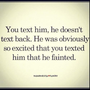 You Text Him, He Doesn' Text Back. He Was Obviously So Excited That ...