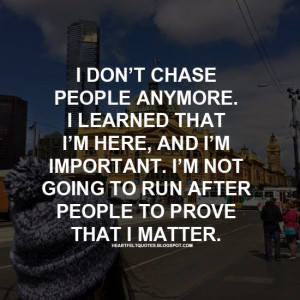 ... here, and I'm important. I'm not going to run after people