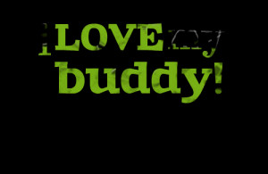 Quotes Picture: i love my buddy!