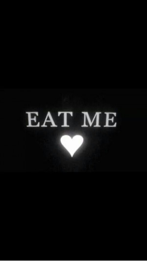 Eat me all up....