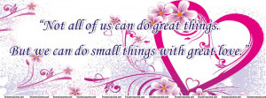 ... us can do great things. But we can do small things with great love