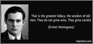 ... old men. They do not grow wise. They grow careful. - Ernest Hemingway