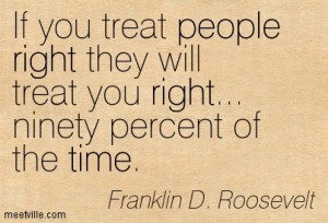 If you treat people right they will treat you right — ninety percent ...