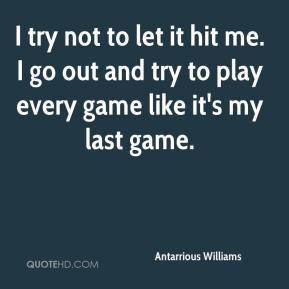 try not to let it hit me. I go out and try to play every game like ...
