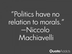 "Politics have no relation to morals."" — Niccolo Machiavelli"