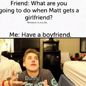 Friend: What are you going to do when Matt gets a girlfriend? Me: Have ...