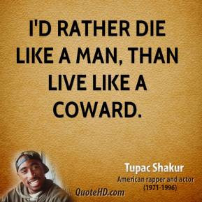 Tupac Shakur - I'd rather die like a man, than live like a coward.