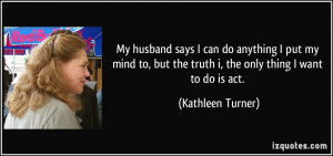 My husband says I can do anything I put my mind to, but the truth i ...