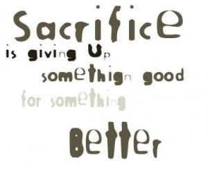 have chosen a life of sacrifice. And sometimes I can't help but ...