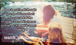 ... all the laughs we used to have. I wish our friendship wasn't fading