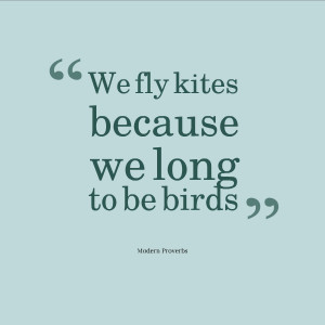 We fly kites because we long to be birds.