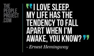 ... tendency to fall apart when I'm awake, you know ? - Ernest Hemingway