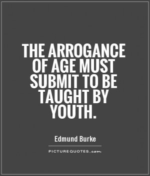 The arrogance of age must submit to be taught by youth Picture Quote ...