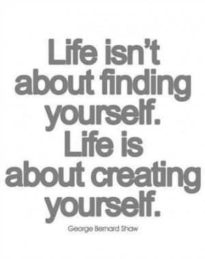 Life isnt about finding yourself life is about creating yourself quote