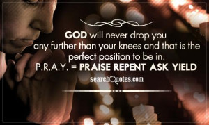 ... the perfect position to be in. P.R.A.Y. = Praise, Repent, Ask, Yield
