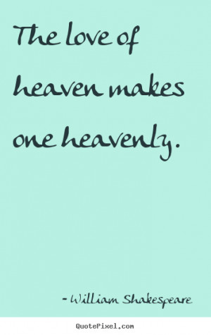 William Shakespeare pictures sayings - The love of heaven makes one ...