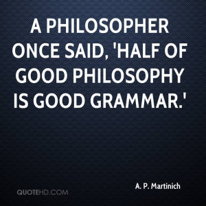 ... once said half of good philosophy is good grammar a p martinich