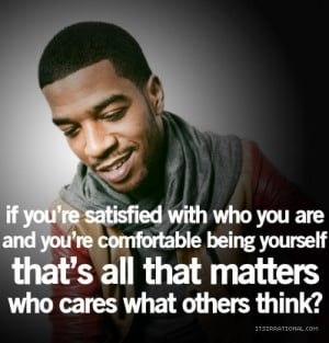 ... being yourself that's all that matters who cares what others think