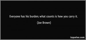 Everyone has his burden; what counts is how you carry it. - Joe Brown