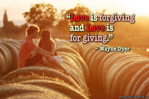 """... Quote: """"Love is forgiving and Love is for giving."""" ~ Wayne Dyer"""
