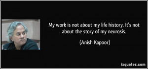My work is not about my life history. It's not about the story of my ...