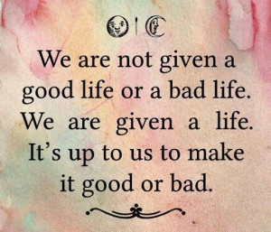 not-given-a-good-life-or-a-bad-life.-We-are-given-a-life.-Its-up-to-us ...