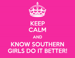 KEEP CALM AND KNOW SOUTHERN GIRLS DO IT BETTER!