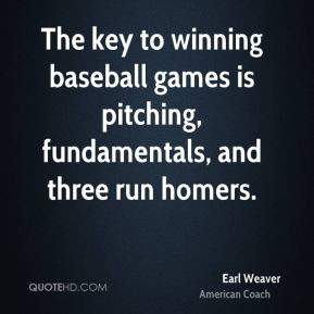 Earl Weaver - The key to winning baseball games is pitching ...