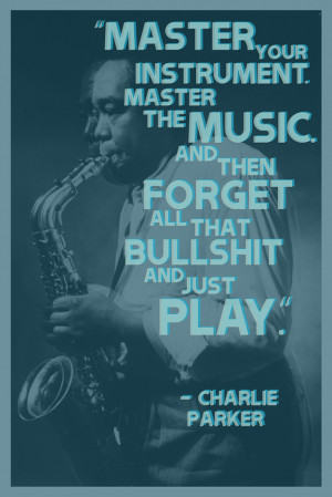 ... . And then forgot all that bullshit and just play. – Charlie Parker