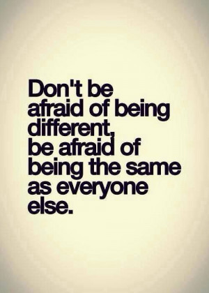 Don't be afraid of being different