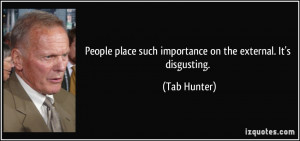 ... place such importance on the external. It's disgusting. - Tab Hunter