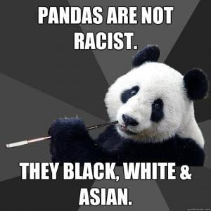 Pandas are not racist.They are black, white & asian.