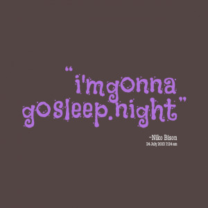 Quotes Picture: i'm gonna go sleep night