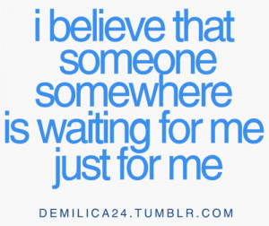 believe that someone somewhere is waiting for me just for me.