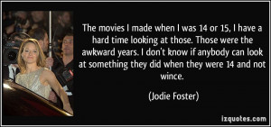 ... at something they did when they were 14 and not wince. - Jodie Foster