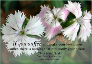 ... your loved ones suffer , there is nothing that can justify your desire