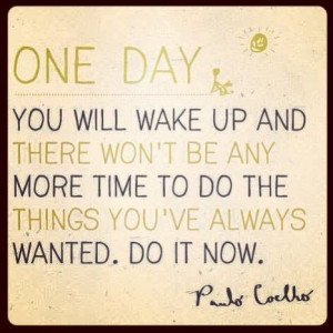 One day you'll wake up and there won't be any more time to do the ...