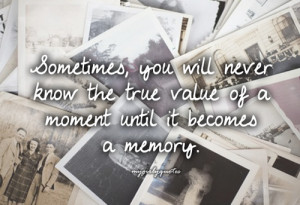 ... Know The True Value of a Moment Until It Becomes a Memory ~ Life Quote