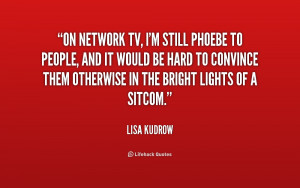 TV I 39 m still Phoebe to people and it would be hard to convince them