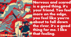 Nervous and scared is a good thing, it's your friend. You feel more on ...