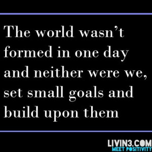 Set small goals and build upon them.