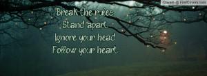 break the rulesstand apartignore your head follow your heart ...