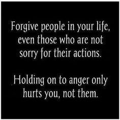 ... sorry for their actions. Holding on to anger only hurts you, not them