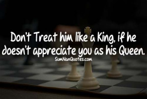 Don't Treat him like a King if he doesn't appreciate you as his Queen ...