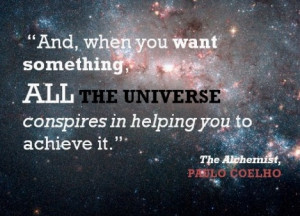 And when you want something, all the universe conspires in helping you ...