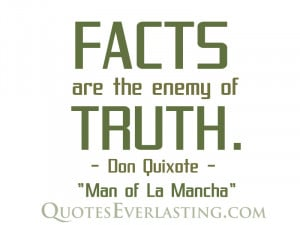 """Facts are the enemy of truth."""" – Don Quixote"""