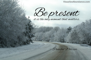 Be present; it is the only moment that matters.