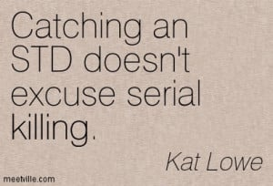 Catching An STD Doesn't Excuse Serial Killing. - Kat Lowe