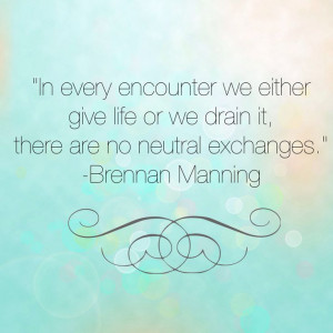 In every encounter we either give life or we drain it, there are no ...